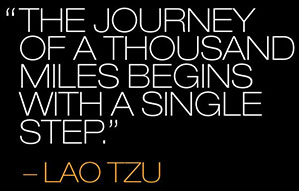 The Journey of a thousand miles begins with a single step - Lao Tsu Tao in the Tao Te Ching